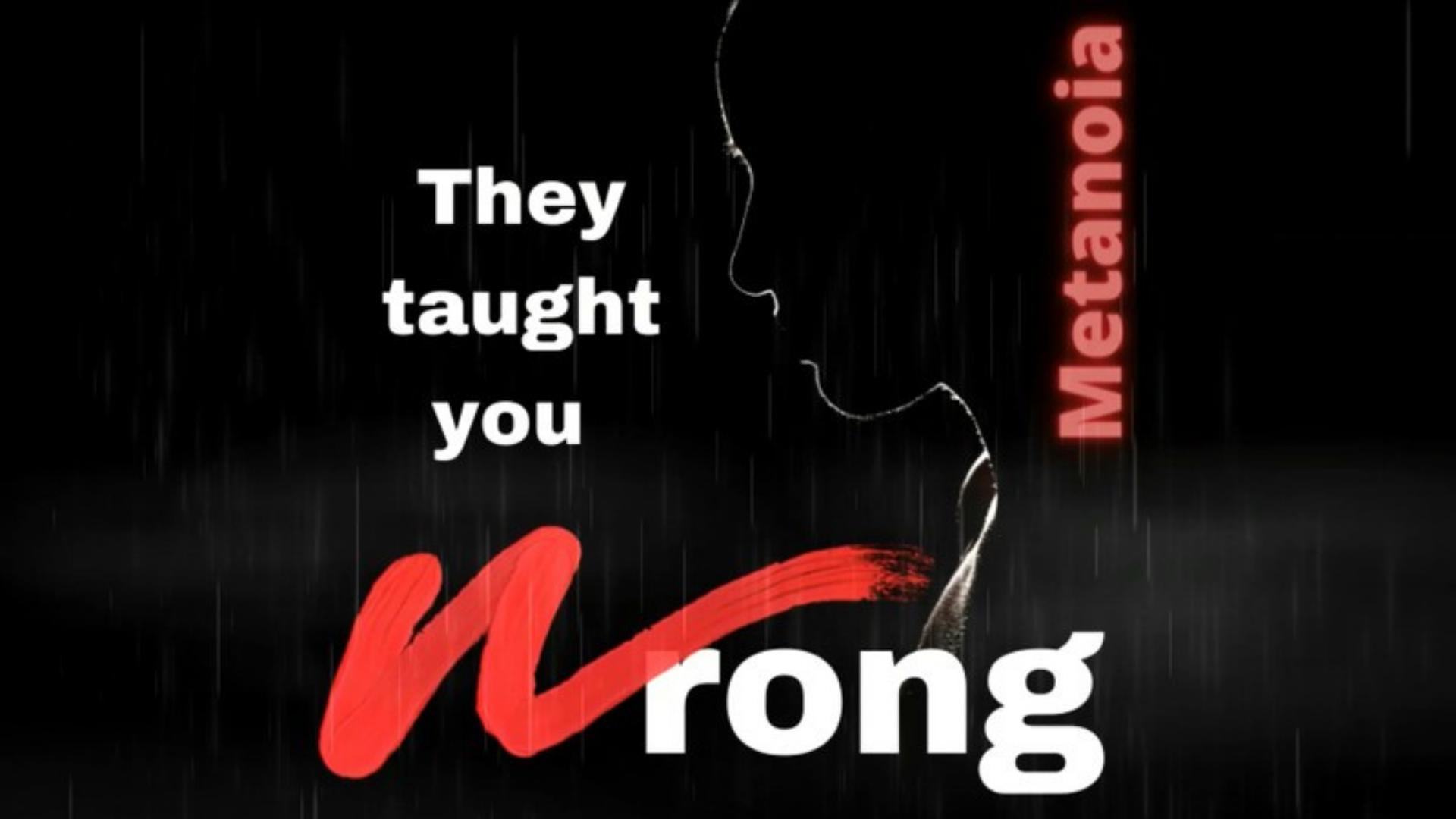 They Taught You Wrong: Metanoia – A Transformative Change